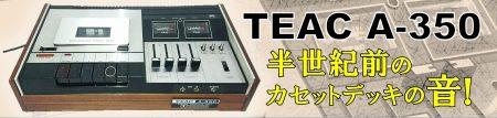 昭和47年生まれのカセットデッキの音がこちら。◇TEAC A-350◇